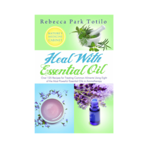 Heal With Essential Oil, Nature's Medicine Cabinet by Certified Aromatherapist Rebecca Park Totilo