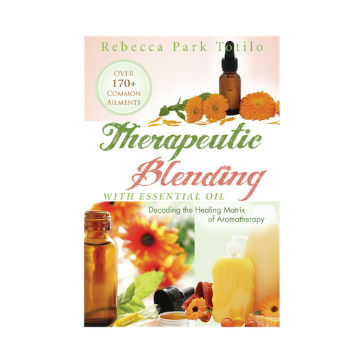 Therapeutic Blending With Essential Oil, Decoding the Healing Matrix of Aromatherapy by Certified Aromatherapist Rebecca Park Totilo
